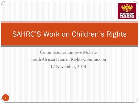 Commissioner Lindiwe Mokate South African Human Rights Commission 12 November, 2014 SAHRC'S Work on Children's Rights 1.