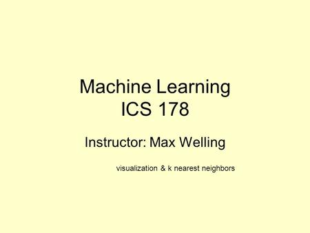 Machine Learning ICS 178 Instructor: Max Welling visualization & k nearest neighbors.