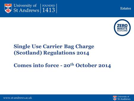 Estates Single Use Carrier <strong>Bag</strong> Charge (Scotland) Regulations 2014 Comes into force - 20 th October 2014.
