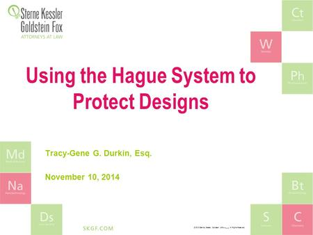 © 2010 Sterne, Kessler, Goldstein, & Fox P.L.L.C. All Rights Reserved. Using the Hague System to Protect Designs Tracy-Gene G. Durkin, Esq. November 10,