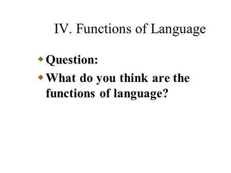 IV. Functions of Language  Question:  What do you think are the functions of language?
