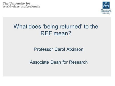 What does 'being returned' to the REF mean? Professor Carol Atkinson Associate Dean for Research.
