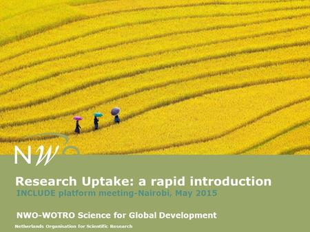 Netherlands Organisation for Scientific Research Research Uptake: a rapid introduction INCLUDE platform meeting-Nairobi, May 2015 NWO-WOTRO Science for.