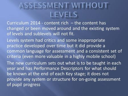 Curriculum 2014 - content rich – the content has changed or been moved around and the existing system of levels and sublevels will not fit. Levels system.