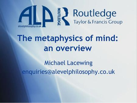 The metaphysics of mind: an overview Michael Lacewing
