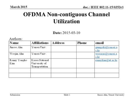 Submission doc.: IEEE 802.11-15/0353r1 March 2015 Jinsoo Ahn, Yonsei UniversitySlide 1 OFDMA Non-contiguous Channel Utilization Date: 2015-03-10 Authors: