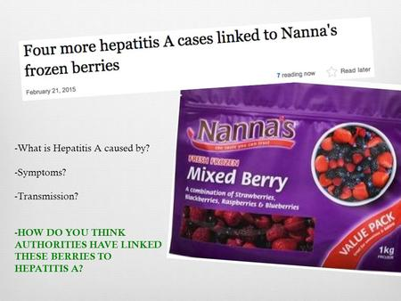 -What is Hepatitis A caused by? -Symptoms? -Transmission? - HOW DO YOU THINK AUTHORITIES HAVE LINKED THESE BERRIES TO HEPATITIS A?