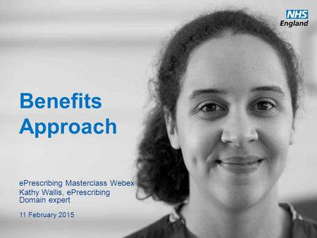 Benefits Approach ePrescribing Masterclass Webex Kathy Wallis, ePrescribing Domain expert 11 February 2015.
