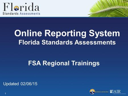 Online Reporting System Florida Standards Assessments 1 FSA Regional Trainings Updated 02/06/15.