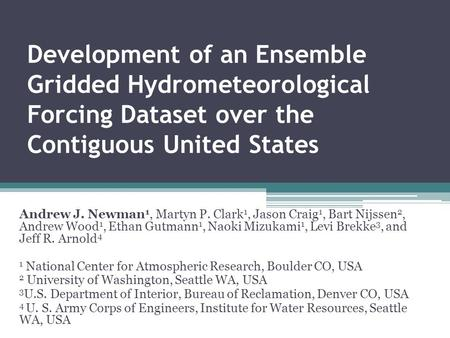 Development of an Ensemble Gridded Hydrometeorological Forcing Dataset over the Contiguous United States Andrew J. Newman 1, Martyn P. Clark 1, Jason Craig.
