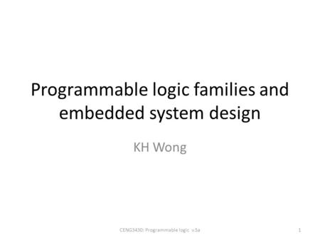 Programmable logic families and embedded system design KH Wong CENG3430: Programmable logic v.5a1.