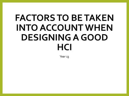 FACTORS TO BE TAKEN INTO ACCOUNT WHEN DESIGNING A GOOD HCI Year 13.