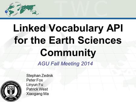 Linked Vocabulary API for the Earth Sciences Community AGU Fall Meeting 2014 Stephan Zednik Peter Fox Linyun Fu Patrick West Xiaogang Ma.