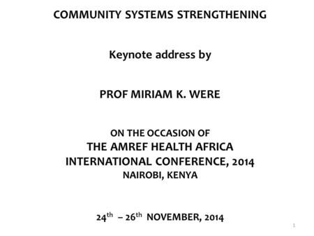 COMMUNITY SYSTEMS STRENGTHENING Keynote address by PROF MIRIAM K. WERE ON THE OCCASION OF THE AMREF HEALTH AFRICA INTERNATIONAL CONFERENCE, 2014 NAIROBI,