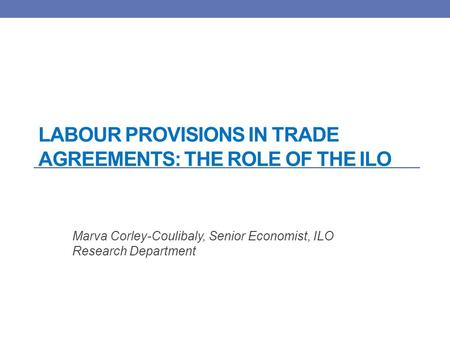 LABOUR PROVISIONS IN TRADE AGREEMENTS: THE ROLE OF THE ILO Marva Corley-Coulibaly, Senior Economist, ILO Research Department.
