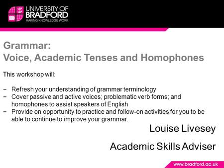 Grammar: Voice, Academic Tenses and Homophones This workshop will: −Refresh your understanding of grammar terminology −Cover passive and active voices;