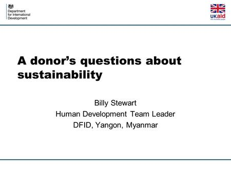 A donor's questions about sustainability Billy Stewart Human Development Team Leader DFID, Yangon, Myanmar.