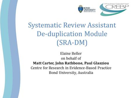 Systematic Review Assistant De-duplication Module (SRA-DM) Elaine Beller on behalf of Matt Carter, John Rathbone, Paul Glasziou Centre for Research in.