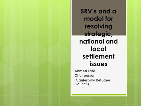 SRV's and a model for resolving strategic, national and local settlement issues Ahmed Tani Chairperson (Canterbury Refugee Council).