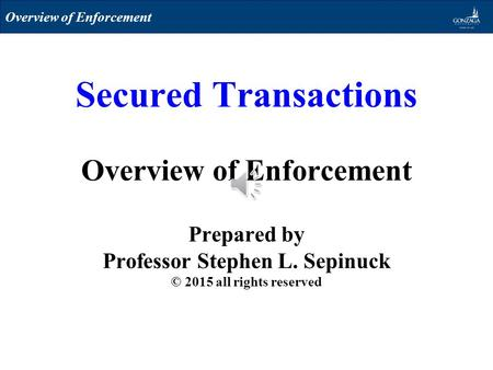 Secured Transactions Overview of Enforcement Prepared by Professor Stephen L. Sepinuck © 2015 all rights reserved Overview of Enforcement.