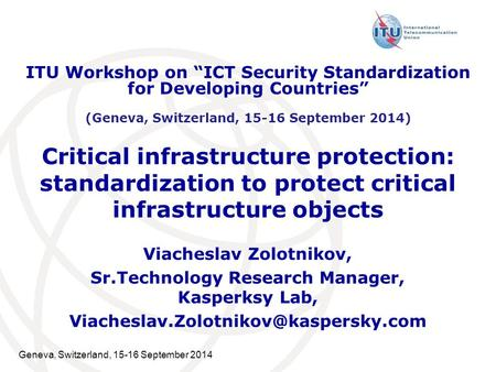 Geneva, Switzerland, 15-16 September 2014 Critical infrastructure protection: standardization to protect critical infrastructure objects Viacheslav Zolotnikov,