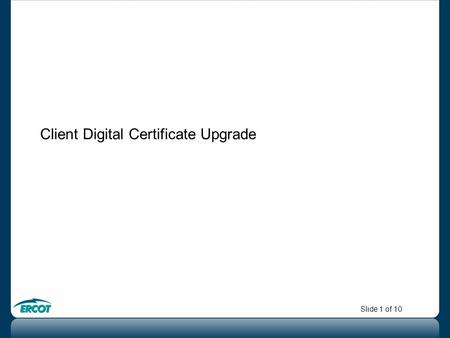 Slide 1 of 10 Client Digital Certificate Upgrade.