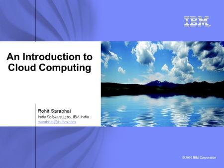 © 2010 IBM Corporation ® An Introduction to <strong>Cloud</strong> <strong>Computing</strong> Rohit Sarabhai India Software Labs, IBM India