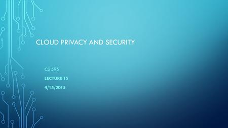 CLOUD PRIVACY AND SECURITY CS 595 LECTURE 15 4/15/2015.
