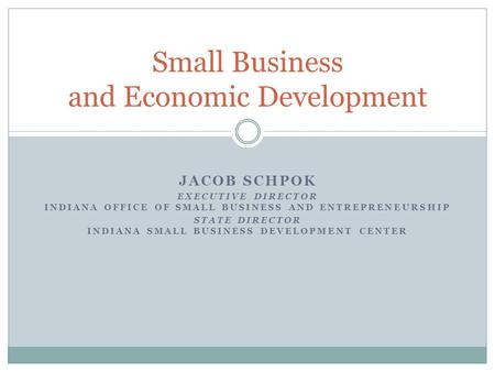 JACOB SCHPOK EXECUTIVE DIRECTOR INDIANA OFFICE OF SMALL BUSINESS AND ENTREPRENEURSHIP STATE DIRECTOR INDIANA SMALL BUSINESS DEVELOPMENT CENTER Small Business.