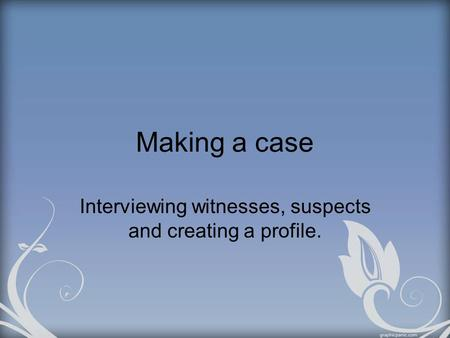 Making a case Interviewing witnesses, suspects and creating a profile.