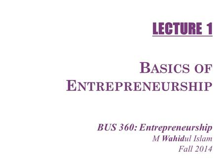 1-1 B ASICS OF E NTREPRENEURSHIP BUS 360: Entrepreneurship M Wahidul Islam Fall 2014 LECTURE 1.