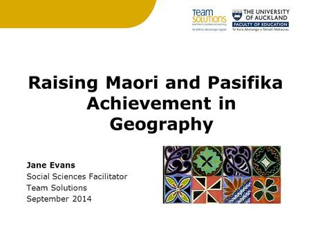 Raising Maori and Pasifika Achievement in Geography Jane Evans Social Sciences Facilitator Team Solutions September 2014.