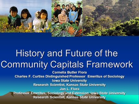 History and Future of the Community Capitals Framework Cornelia Butler Flora Charles F. Curtiss Distinguished Professor Emeritus of Sociology Iowa State.
