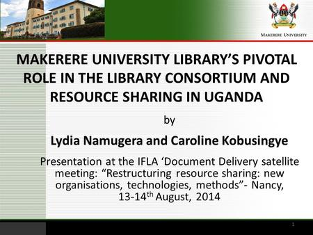 MAKERERE UNIVERSITY LIBRARY'S PIVOTAL ROLE IN THE LIBRARY CONSORTIUM AND RESOURCE SHARING IN UGANDA by Lydia Namugera and Caroline Kobusingye Presentation.