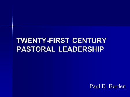 TWENTY-FIRST CENTURY PASTORAL LEADERSHIP Paul D. Borden.