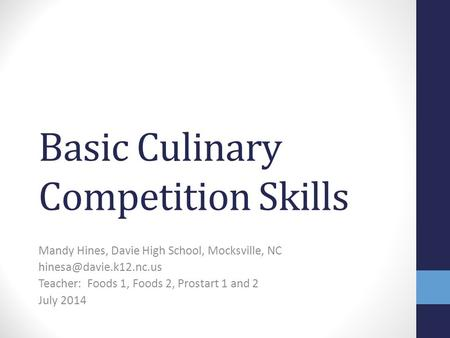 Basic Culinary Competition Skills Mandy Hines, Davie High School, Mocksville, NC Teacher: Foods 1, Foods 2, Prostart 1 and 2 July.