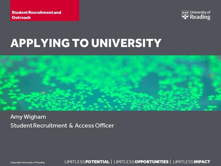 LIMITLESS POTENTIAL | LIMITLESS OPPORTUNITIES | LIMITLESS IMPACT Copyright University of Reading APPLYING TO UNIVERSITY Amy Wigham Student Recruitment.