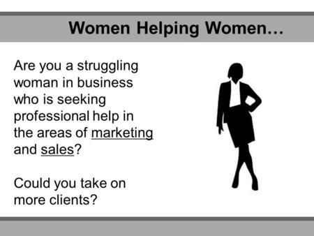 Women Helping Women… Are you a struggling woman in business who is seeking professional help in the areas of marketing and sales? Could you take on more.