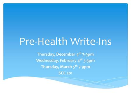 Pre-Health Write-Ins Thursday, December 4 th 7-9pm Wednesday, February 4 th 3-5pm Thursday, March 5 th 7-9pm SCC 201.