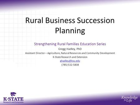 Rural Business Succession Planning Strengthening Rural Families Education Series Gregg Hadley, PhD Assistant Director – Agriculture, Natural Resources.