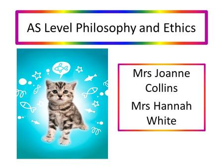 AS Level Philosophy and Ethics Mrs Joanne Collins Mrs Hannah White.