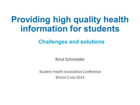 Providing high quality health information for students Challenges and solutions Knut Schroeder Student Health Association Conference Bristol 3 July 2014.