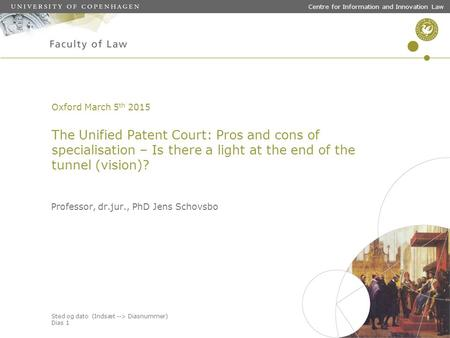 Sted og dato (Indsæt --> Diasnummer) Dias 1 Centre for Information and Innovation Law Oxford March 5 th 2015 The Unified Patent Court: Pros and cons of.