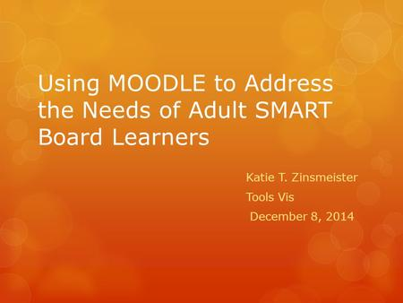 Using MOODLE to Address the Needs of Adult SMART Board Learners Katie T. Zinsmeister Tools Vis December 8, 2014.