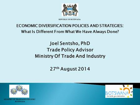 ECONOMIC DIVERSIFICATION POLICIES AND STRATEGIES : What Is Different From What We Have Always Done? Joel Sentsho, PhD Trade Policy Advisor Ministry Of.