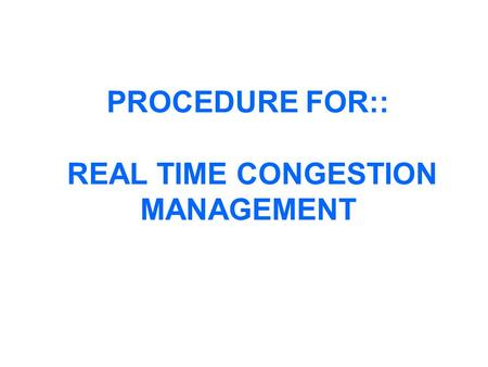 PROCEDURE FOR:: REAL TIME CONGESTION MANAGEMENT. ASSESSMENT OF TTC TTC/ATC assessment is carried out after construction & solution of a base case power.