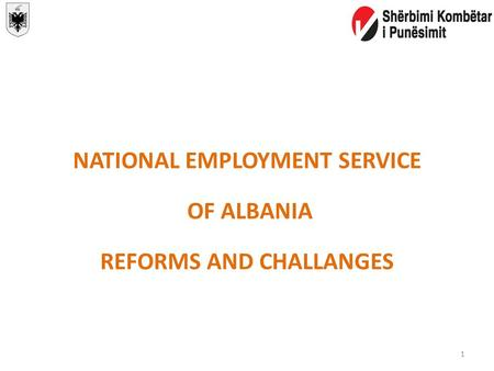 NATIONAL EMPLOYMENT SERVICE OF ALBANIA REFORMS AND CHALLANGES 1.