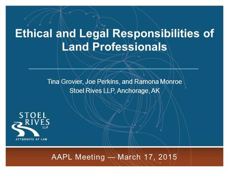 1 AAPL Meeting — March 17, 2015 Tina Grovier, Joe Perkins, and Ramona Monroe Stoel Rives LLP, Anchorage, AK AAPL Meeting — March 17, 2015 Ethical and Legal.