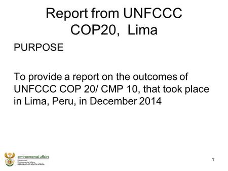 Report from UNFCCC COP20, Lima PURPOSE To provide a report on the outcomes of UNFCCC COP 20/ CMP 10, that took place in Lima, Peru, in December 2014 1.