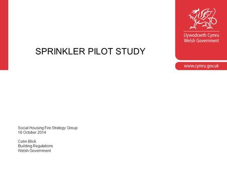 SPRINKLER PILOT STUDY Social Housing Fire Strategy Group 16 October 2014 Colin Blick Building Regulations Welsh Government.